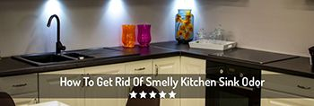 Learn How To Get Rid Of Kitchen Sink Odor. 14 Easy Ways To Eliminate Stinky Smells.